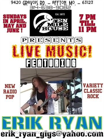 The weather is getting better and so is Erik Ryan's rock & roll show! Over 150 songs strong - the best of new radio pop, variety classic rock & originals every Sunday night 7 till 11pm at Ten Mile House in Affton! Come out for a great night of fun and still be home in time for Jay Leno! Ten Mile House is located at 9420 Gravois Rd. zip 63123 call 314-638-9082. Where else can you find live music (guitar & vocals)in Affton on a Sunday night? No cover charge at this event!